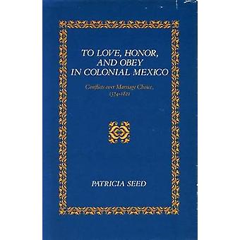 To Love - Honor - and Obey in Colonial Mexico - Conflicts over Marriag