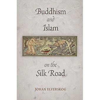Buddhism and Islam on the Silk Road by Johan Elverskog - 978081222259
