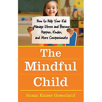 The Mindful Child - How to Help Your Kid Manage Stress and Become Happ