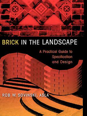 Brick in the Landscape A Practical Guide to Specification and Design by Sovinski & Rob W.