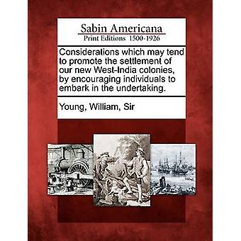 Considerations which may tend to promote the settlement of our new WestIndia colonies by encouraging individuals to embark in the undertaking. by Young & William & Sir