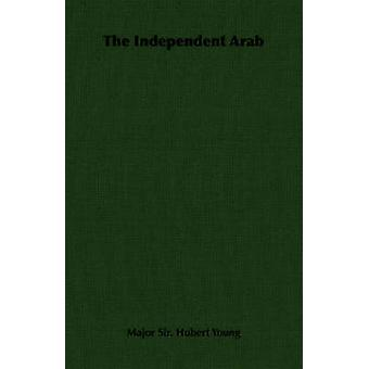 The Independent Arab by Young & Major Sir. Hubert