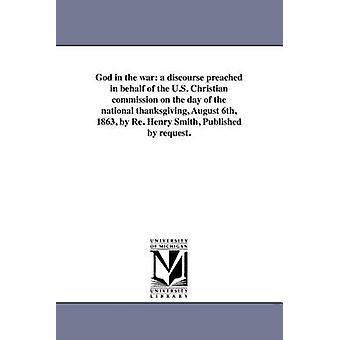 Dieu de la guerre un discours prêché dans le nom de la commission chrétienne des États-Unis le jour de la thanksgiving national 6 août 1863 par re Henry Smith publié par demande. par Smith & Henry