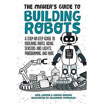 The Maker's Guide to Building Robots: Everything You Need to Know to Build� Your Own from Scratch