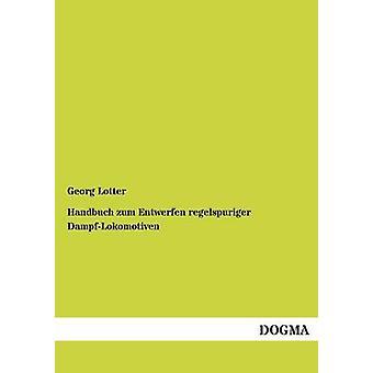 Handbuch zum Entwerfen regelspuriger DampfLokomotiven door Lotter & Georg