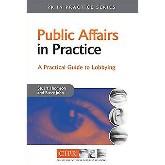 Public Affairs in Practice - A Practical Guide to Lobbying by Stuart T