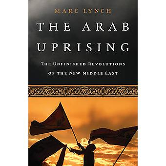 The Arab Uprising - The Unfinished Revolutions of the New Middle East