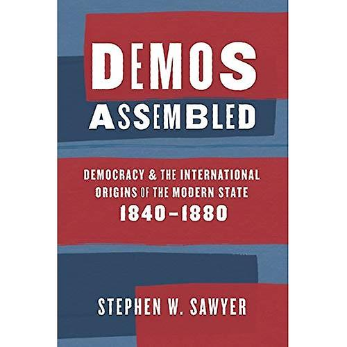 Demos Assembled  Democracy and the International Origins of the Modern State, 1840-1880