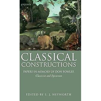 Classical Constructions Papers in Memory of Don Fowler Classicist and Epicurean by Heyworth & S. J.