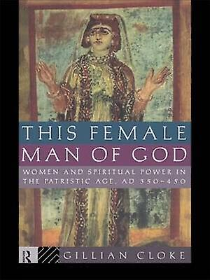 This Female Man of God femmes and Spiritual Power in the Patristic Age 350450 Ad by Cloke & Gillian