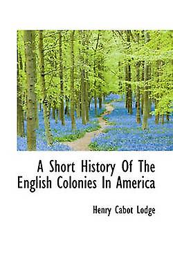 A Short History Of The English Colonies In America by Lodge & Henry Cabot