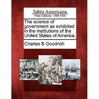 The science of government as exhibited in the institutions of the United States of America. by Goodrich & Charles B