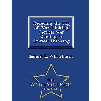 Reducing the Fog of War Linking Tactical War Gaming to Critical Thinking  War College Series by Whitehurst & Samuel E.