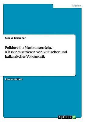 Folklore im Musikunterricht. Klassenmusizieren von keltischer und balkanischer Volksmusik by Grebenar & Teresa