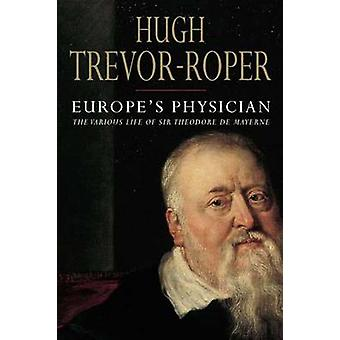 Europe's Physician - The Various Life of Theodore de Mayerne by Hugh T