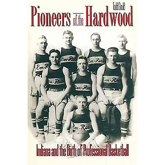 Pioneers of the Hardwood Indiana and the Birth of Professional Basketball by Gould & Todd