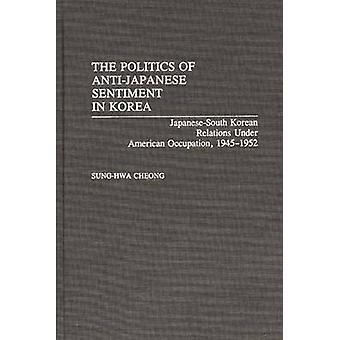 The Politics of AntiJapanese Sentiment in Korea JapaneseSouth Korean Relations Under American Occupation 19451952 by Cheong & SungHwa