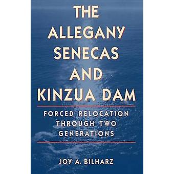 The Allegany Senecas and Kinzua Dam Forced Relocation Through Two Generations by Bilharz & Joy A.
