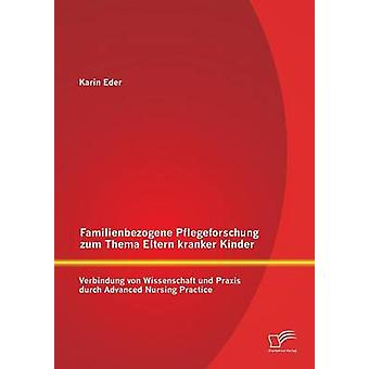 Familienbezogene Pflegeforschung Zum Thema Eltern Kranker Kinder Verbindung Von Wissenschaft Und Praxis Durch Advanced Nursing Practice par Eder & Karin