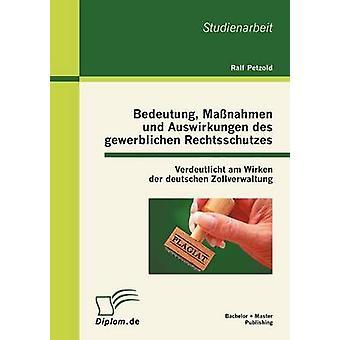 Bedeutung Manahmen und Auswirkungen des gewerblichen Rechtsschutzes Verdeutlicht am Wirken der deutschen Zollverwaltung by Petzold & Ralf