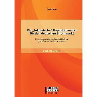 Ein Fokussierter Kapazittsmarkt fr Den Deutschen Strommarkt Eine Konomische Analyse Mit Blick Auf Gasbefeuerte Turbinenkraftwerke von Voss & Daniel