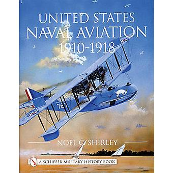 United States Naval Aviation 1910-1918 by Noel C. Shirley - 978076431