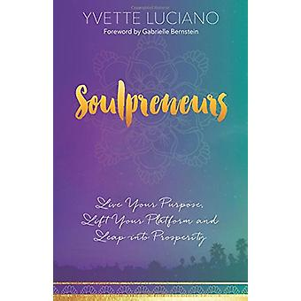 Soulpreneurs - Live Your Purpose - Lift Your Platform and Leap into Pr