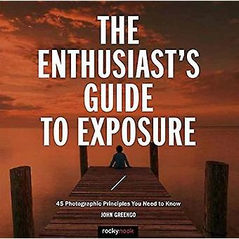 The Enthusiast's Guide to Exposure - 45 Photographic Principles You Ne