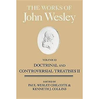 The Works of John Wesley Volume 13 Doctrinal and Controversial Treatises II by Wesley & John