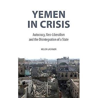 Yemen in Crisis - Autocracy - Neo-Liberalism and the Disintegration of
