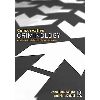 Conservative Criminology  A Call to Restore Balance to the Social Sciences by Wright & John