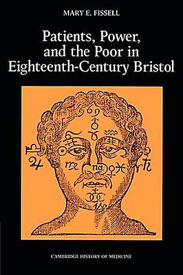Patients Power and the Poor in EighteenthCentury Bristol by Fissell & Mary E.