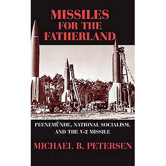 Missiles for the Fatherland Peenemunde National Socialism and the V2 Missile by Petersen & Michael B.