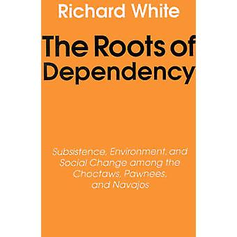 The Roots of Dependency Subsistance Environment and Social Change Among the Choctaws Pawnees and Navajos by White & Richard