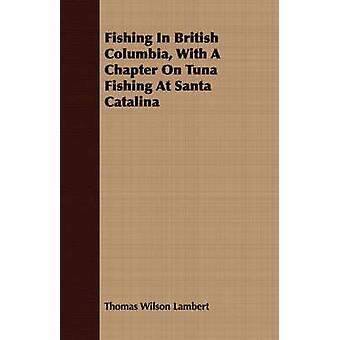 Fishing In British Columbia With A Chapter On Tuna Fishing At Santa Catalina by Lambert & Thomas Wilson