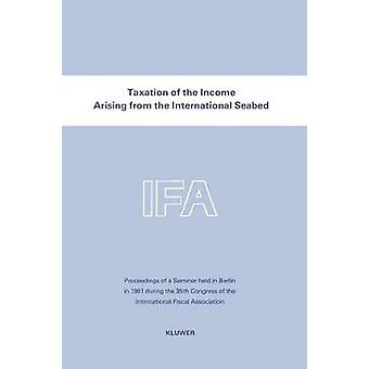 Taxation Of The Income Arising From The International Seabed by International Fiscal Association IFA