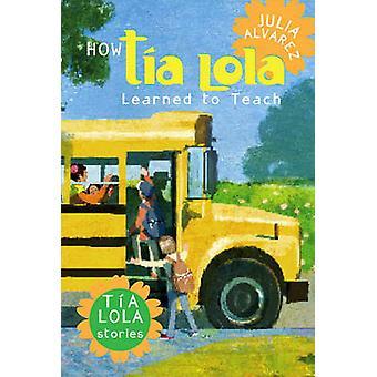 How Tia Lola Learned to Teach by Julia Alvarez - 9780375857928 Book