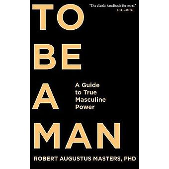 To Be a Man - A Guide to True Masculine Power by Robert Augustus Maste