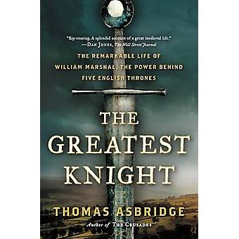 The Greatest Knight - The Remarkable Life of William Marshal - the Pow