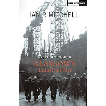 Walking Through Glasgows Industrial Past by Ian R. Mitchell