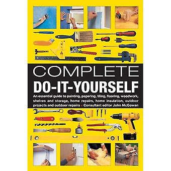 Complete Do-it-yourself: An Essential Guide to Painting, Papering, Tiling, Flooring, Woodwork, Shelves and Storage, Home Repairs, Home Insulation, Outdoor Projects and Outdoor Repairs