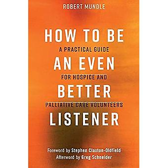 How to Be an Even Better Listener - A Practical Guide for Hospice and