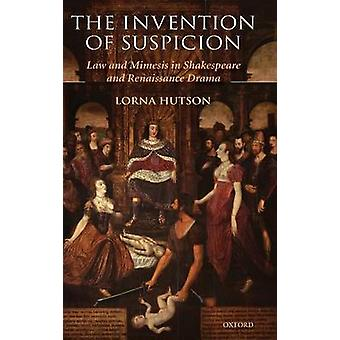 The Invention of Suspicion Law and Mimesis in Shakespeare and Renaissance Drama by Hutson & Lorna