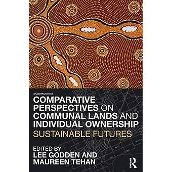 Comparative Perspectives on Communal Lands and Individual Ownership Sustainable Futures by Godden & Lee
