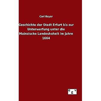 Geschichte der Stadt Erfurt Bis Zur Unterwerfung Unter die Mainzische Landeshoheit Im Jahre 1664 von Beyer & Carl