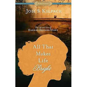 All That Makes Life Bright - The Life and Love of Harriet Beecher Stow