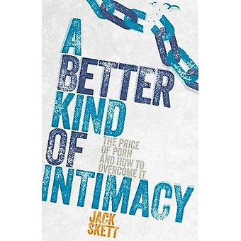 A Better Kind of Intimacy - The Price of Porn and How to Overcome It b