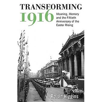 Transforming 1916 - Meaning - Memory and the Fiftieth Anniversary of t