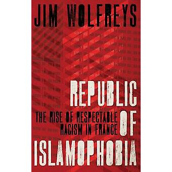 Republic of Islamophobia - The Rise of Respectable Racism in France by