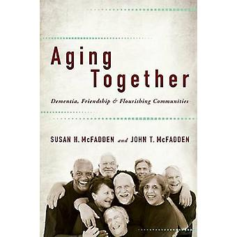 Aging Together Dementia Friendship and Flourishing Communities by McFadden & Susan H.